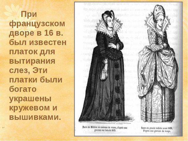 При французском дворе в 16 в. был известен платок для вытирания слез, Эти...