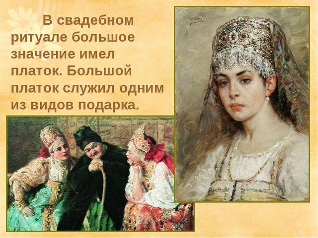 В свадебном ритуале большое значение имел платок. Большой платок служил одни...