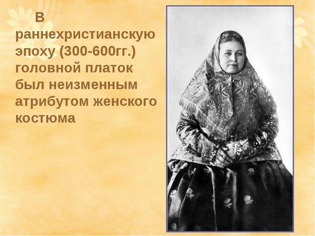 В раннехристианскую эпоху (300-600гг.) головной платок был неизменным атриб...
