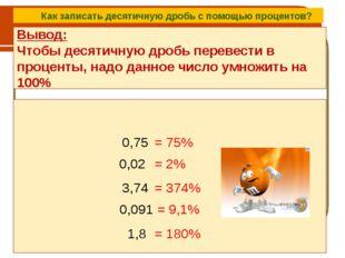 Вывод: Чтобы десятичную дробь перевести в проценты, надо данное число умножит