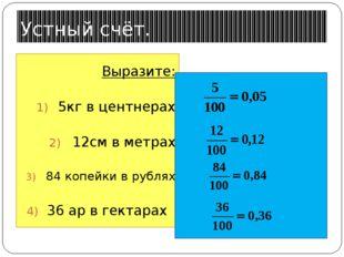 Устный счёт. Выразите: 5кг в центнерах 12см в метрах 84 копейки в рублях 36 а