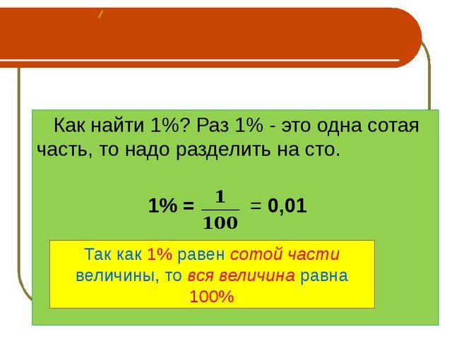 Как найти 1%? Раз 1% - это одна сотая часть, то надо разделить на сто. 1% =...
