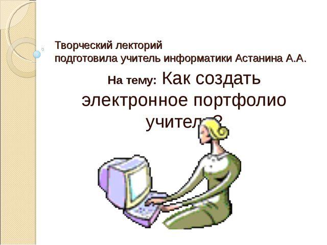 Творческий лекторий  подготовила учитель информатики Астанина А.А. На тему:...