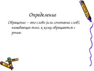 Определение Обращение -- это слово (или сочетание слов), называющее того, к к