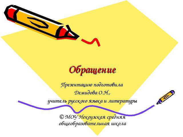 Обращение Презентацию подготовила Демидова О.Н., учитель русского языка и лит...