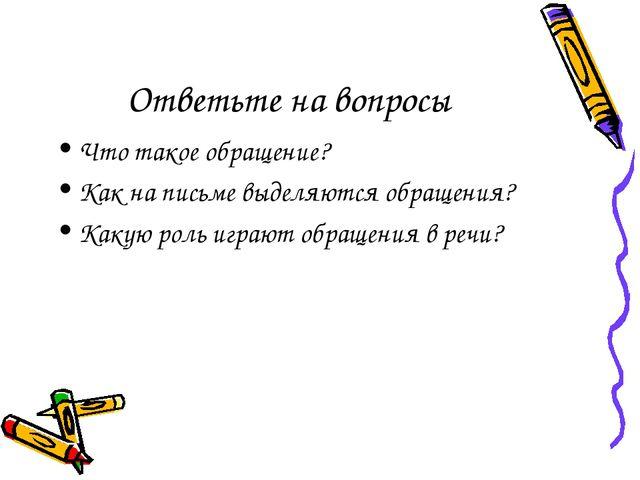 Ответьте на вопросы Что такое обращение? Как на письме выделяются обращения?...