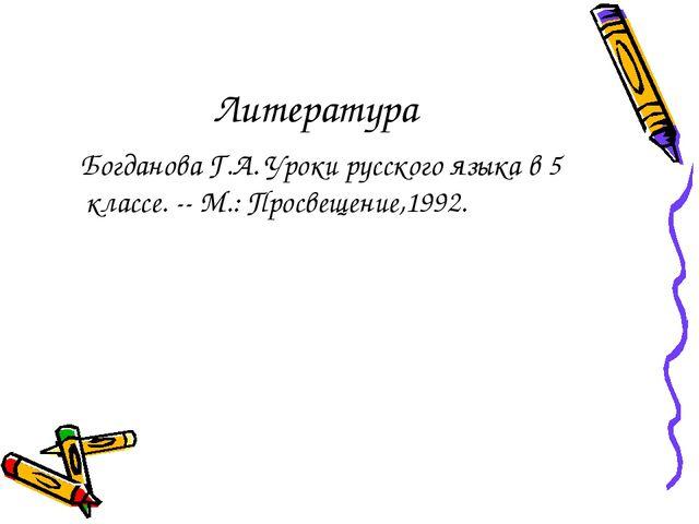 Литература Богданова Г.А. Уроки русского языка в 5 классе. -- М.: Просвещение...