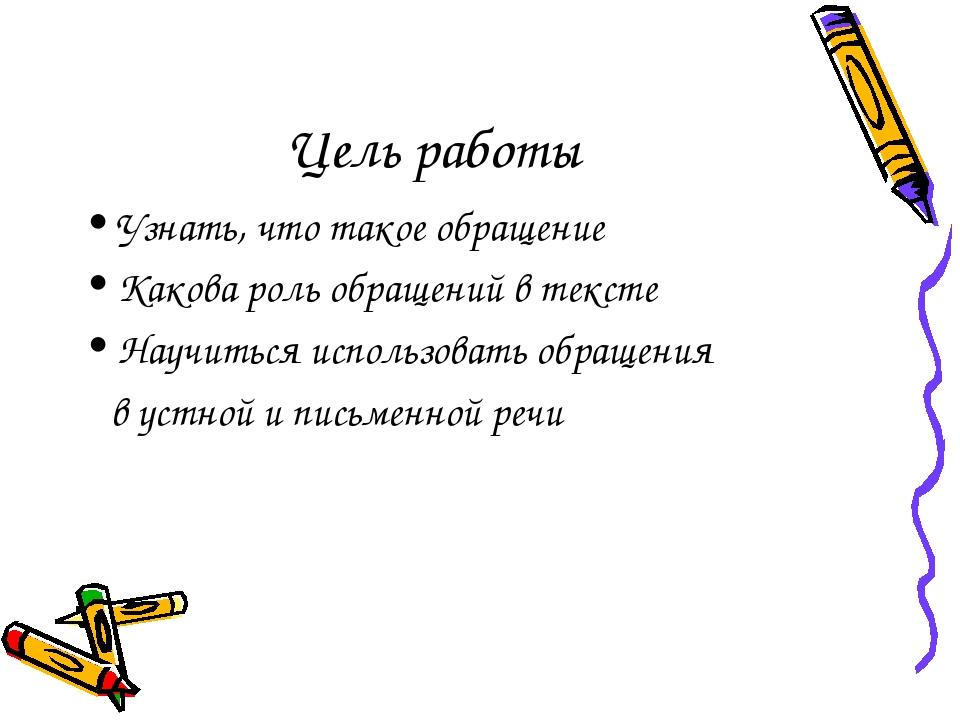 Цель работы Узнать, что такое обращение Какова роль обращений в тексте Научит...