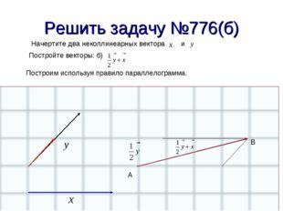 Решить задачу №776(б) Начертите два неколлинеарных вектора и Постройте вектор