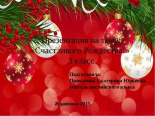 Презентация на тему: «Счастливого Рождества!» 3 класс Подготовила: Приказчик