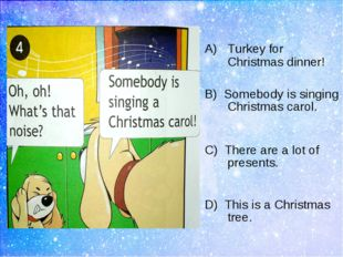 Turkey for Christmas dinner! B) Somebody is singing Christmas carol. C) Ther