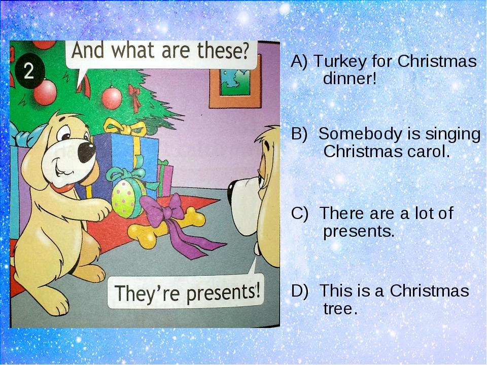 A) Turkey for Christmas dinner! B) Somebody is singing Christmas carol. C) Th...