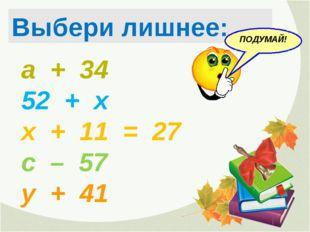 а + 34 52 + х х + 11 = 27 с – 57 у + 41 Выбери лишнее: ПОДУМАЙ!