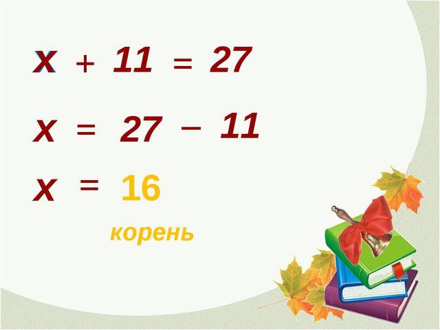 х 11 + = х х = 27 27 _ 11 х = 16 корень