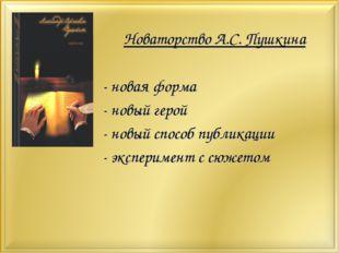 Новаторство А.С. Пушкина - новая форма - новый герой - новый способ публикаци