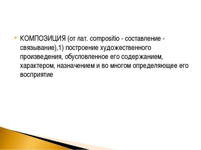 КОМПОЗИЦИЯ (от лат. compositio - составление - связывание),1) построение худо...