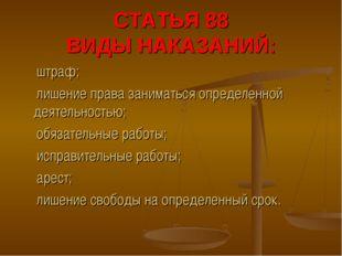 СТАТЬЯ 88 ВИДЫ НАКАЗАНИЙ: ➣ штраф; ➣ лишение права заниматься определенной де