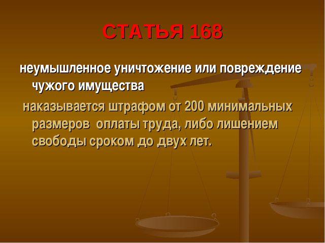 СТАТЬЯ 168 неумышленное уничтожение или повреждение чужого имущества наказыва...