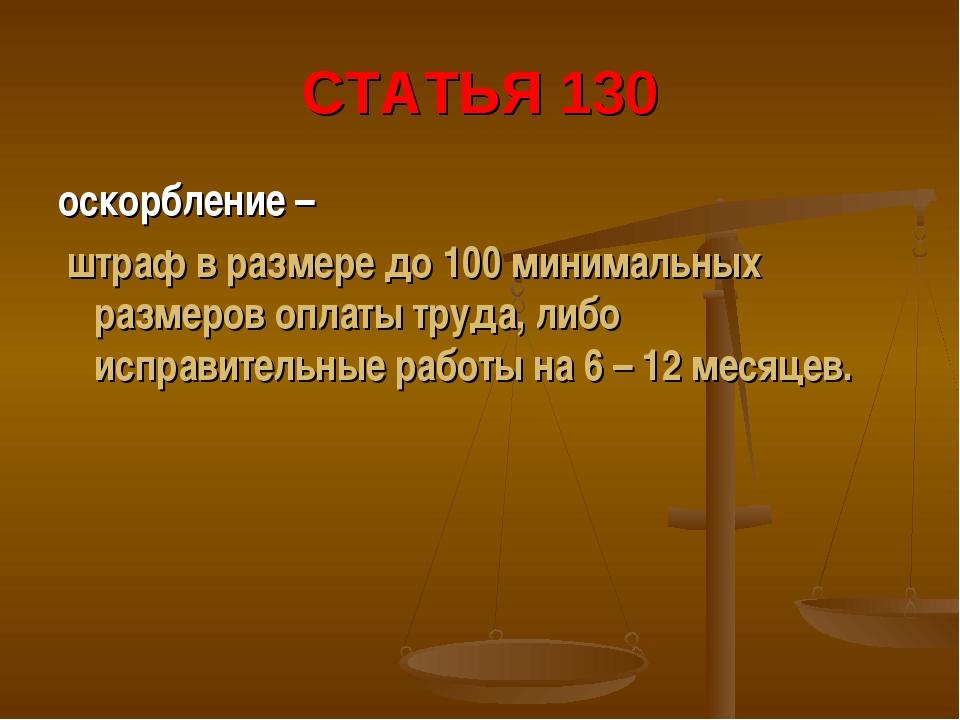 СТАТЬЯ 130 оскорбление – штраф в размере до 100 минимальных размеров оплаты т...