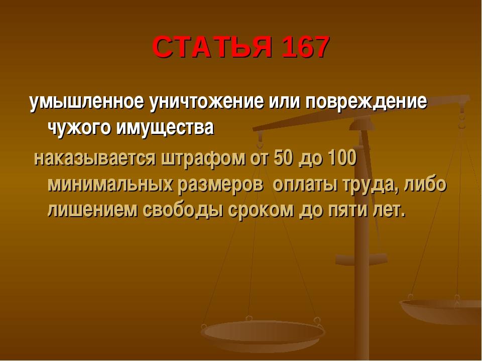 СТАТЬЯ 167 умышленное уничтожение или повреждение чужого имущества наказывает...