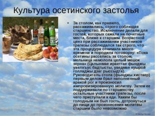 Культура осетинского застолья За столом, как правило, рассаживались, строго с