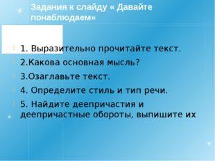 Задания к слайду « Давайте понаблюдаем» 1. Выразительно прочитайте текст. 2.К