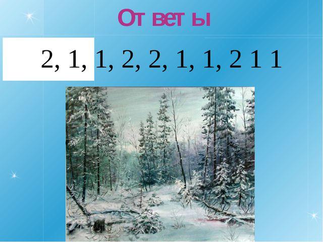 Ответы 2, 1, 1, 2, 2, 1, 1, 2 1 1