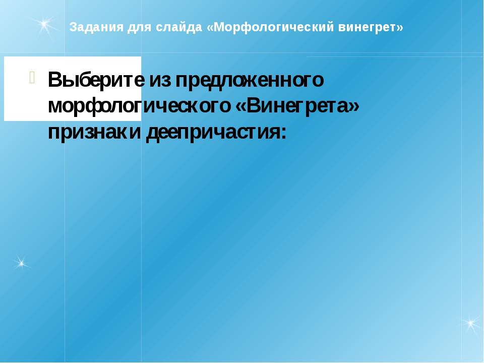 Задания для слайда «Морфологический винегрет» Выберите из предложенного морфо...