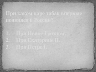 При каком царе табак впервые появился в России? 1. При Иване Грозном. 2.