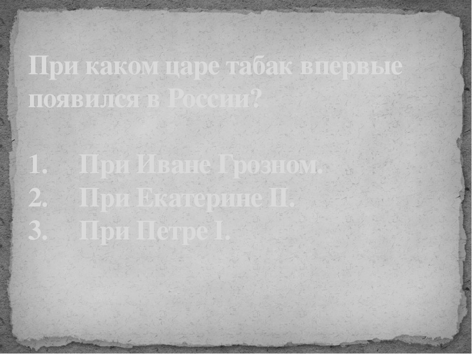 При каком царе табак впервые появился в России? 1. При Иване Грозном. 2....