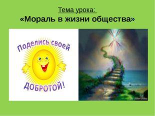 Тема урока: «Мораль в жизни общества»