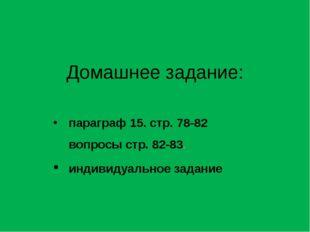 Домашнее задание: параграф 15. стр. 78-82 вопросы стр. 82-83. индивидуальное