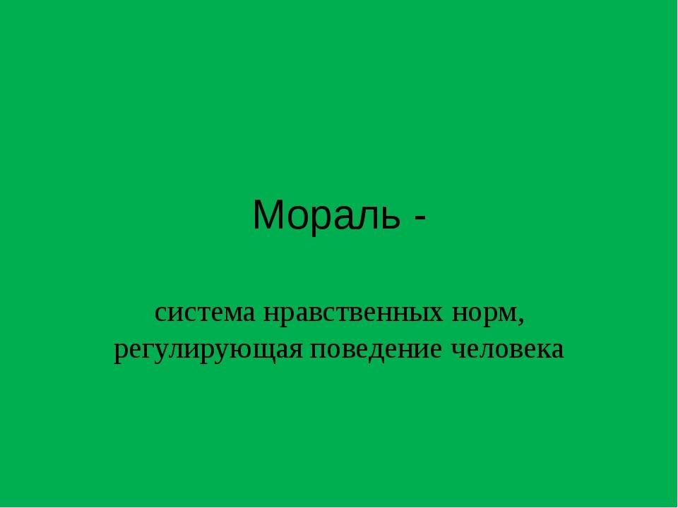 Мораль - система нравственных норм, регулирующая поведение человека