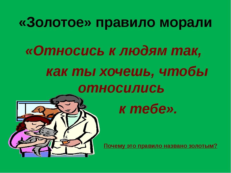 «Золотое» правило морали «Относись к людям так, как ты хочешь, чтобы относили...