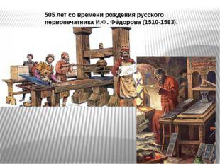 505 летсо времени рождения русского первопечатника И.Ф. Фёдорова (1510-1583).