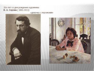 15о лет со дня рождения художника В. А. Серова ( 1865-1911) «девочка с персик