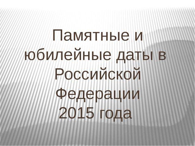 Памятные и юбилейные даты в Российской Федерации 2015 года