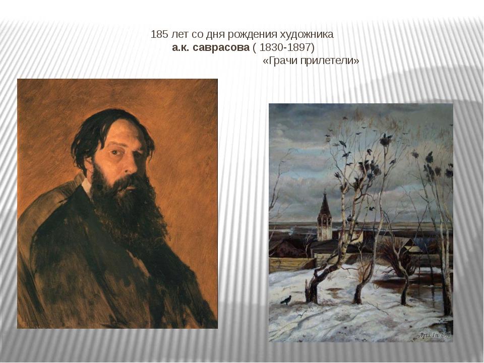 185 лет со дня рождения художника а.к. саврасова ( 1830-1897) «Грачи прилетели»