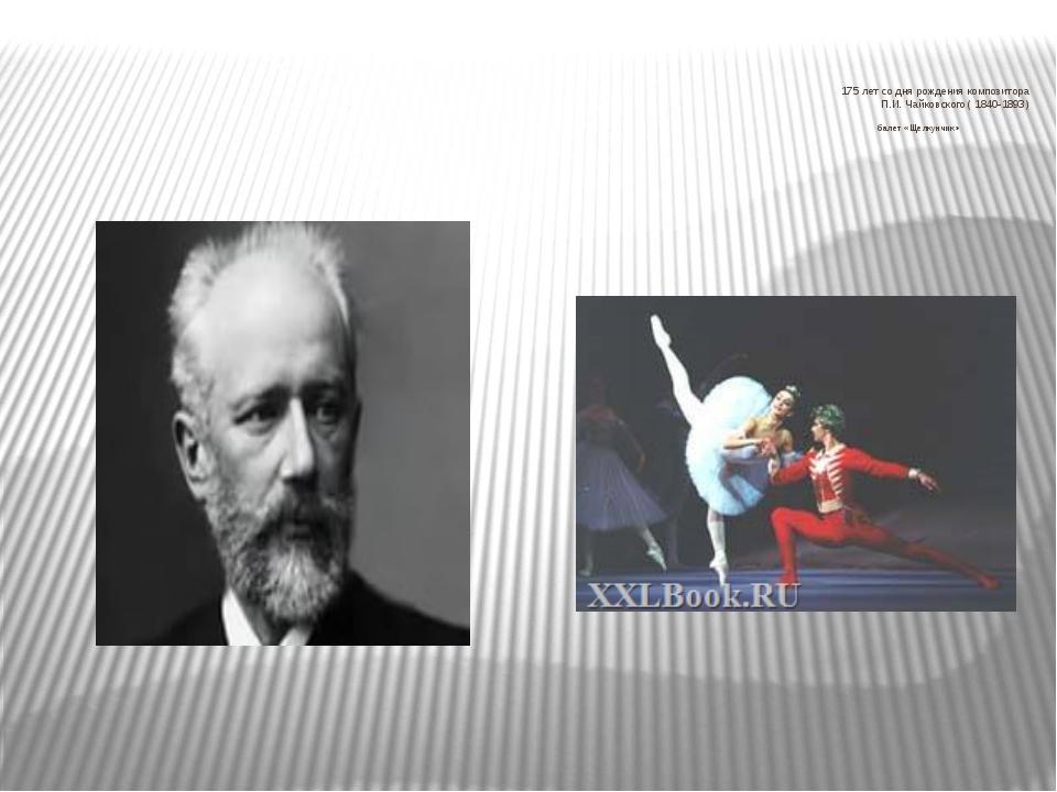 175 лет со дня рождения композитора П.И. Чайковского ( 1840-1893) балет «Щел...