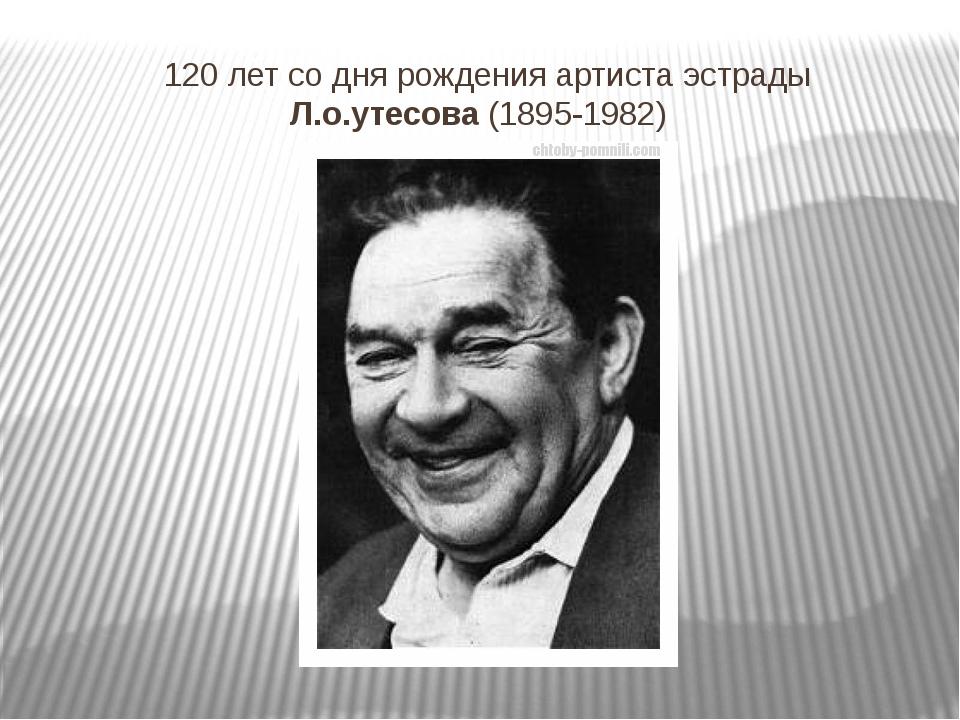 120 лет со дня рождения артиста эстрады Л.о.утесова (1895-1982)