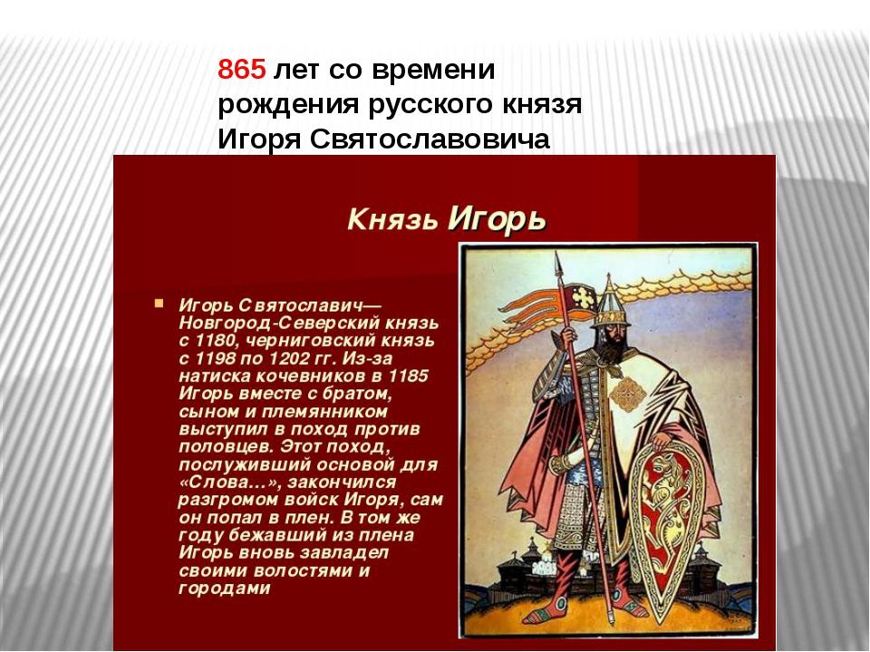865 летсо времени рождения русского князя Игоря Святославовича (1150-1202).