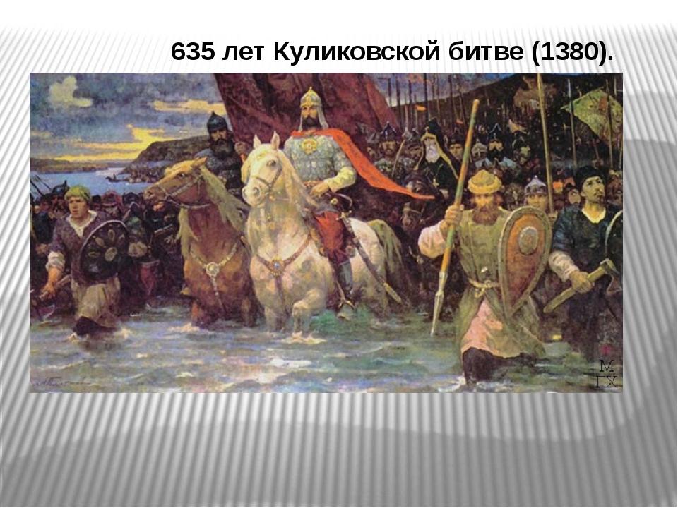635 летКуликовской битве (1380).