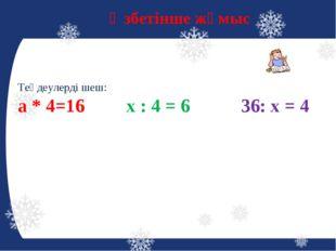 Өзбетінше жұмыс Теңдеулерді шеш: а * 4=16 х : 4 = 6 36: х = 4