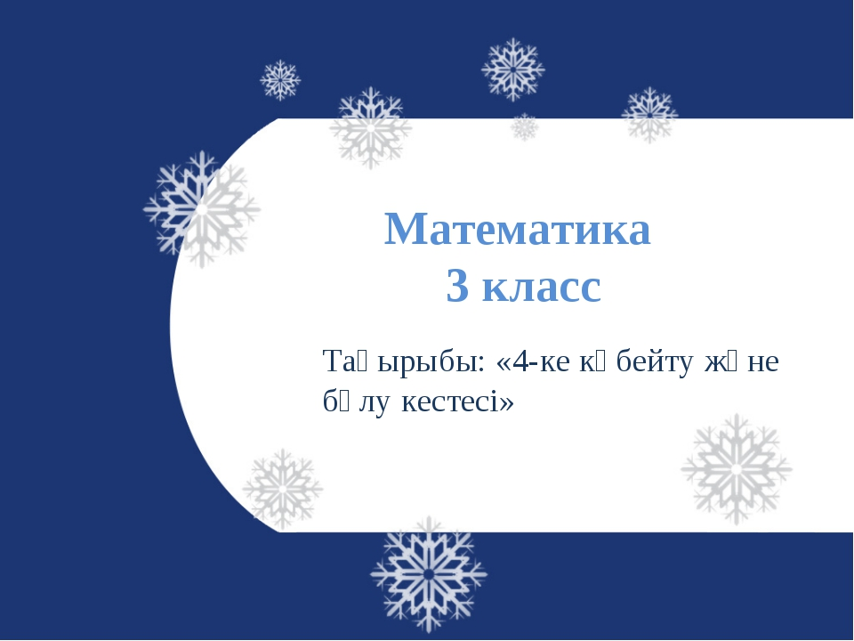 Математика 3 класс Тақырыбы: «4-ке көбейту және бөлу кестесі»