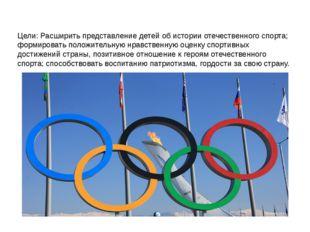 Цели: Расширить представление детей об истории отечественного спорта; формиро