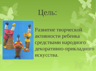 Цель: Развитие творческой активности ребенка средствами народного декоративно
