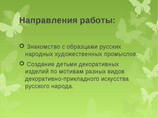 Направления работы: Знакомство с образцами русских народных художественных пр