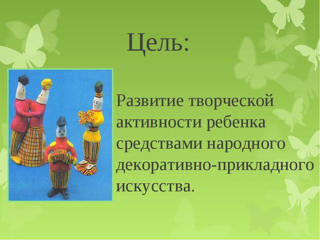 Цель: Развитие творческой активности ребенка средствами народного декоративно...
