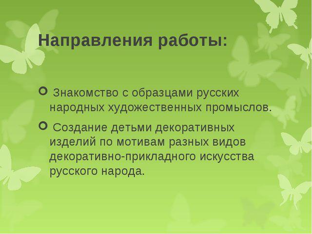 Направления работы: Знакомство с образцами русских народных художественных пр...