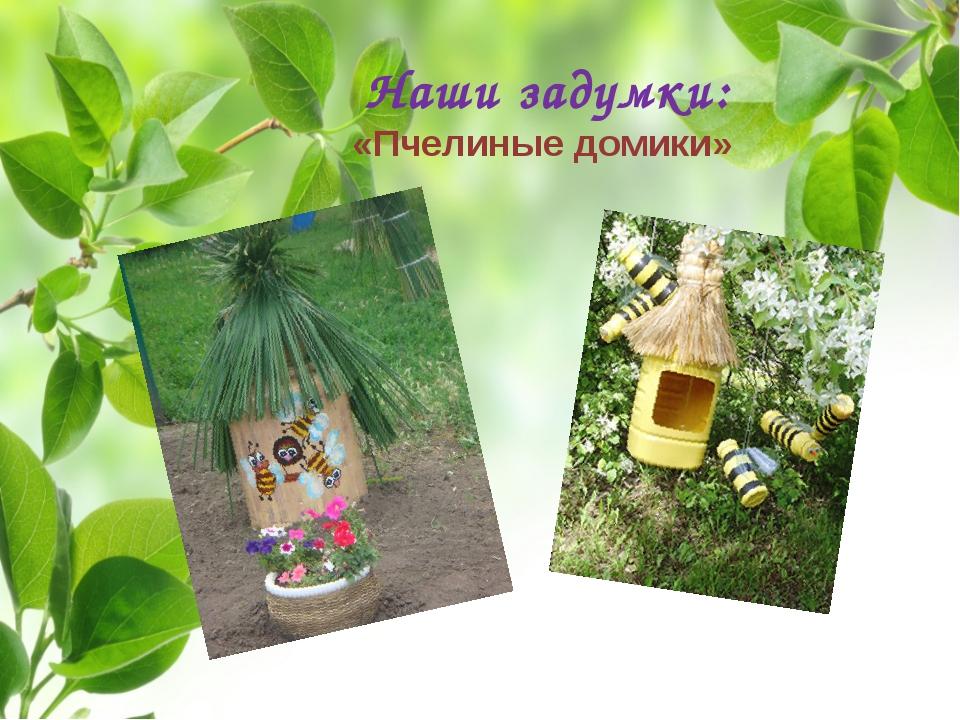 Наши задумки: «Пчелиные домики»